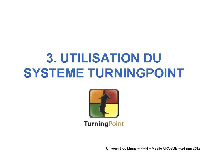 3. UTILISATION DU SYSTEME TURNINGPOINT Université du Maine – PRN – Maëlle CROSSE –