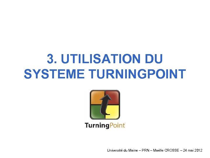 3. UTILISATION DU SYSTEME TURNINGPOINT Université du Maine – PRN – Maëlle CROSSE –