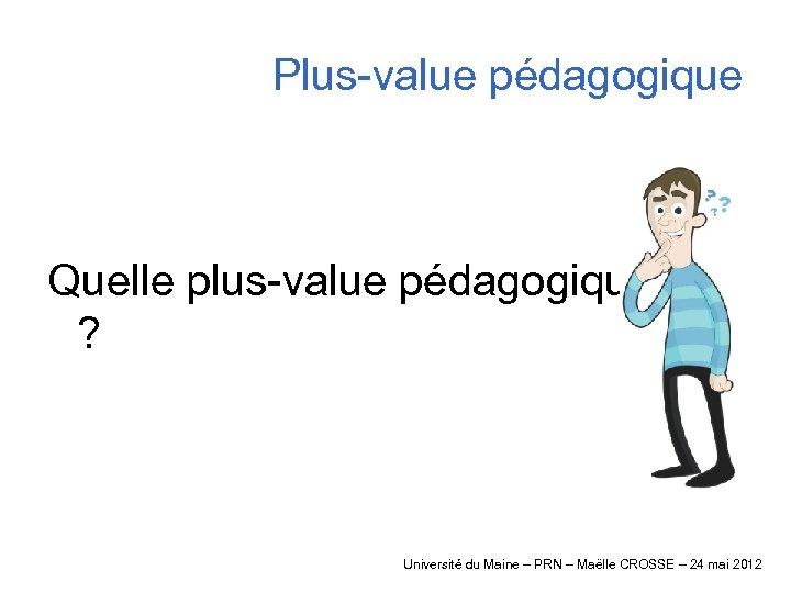 Plus-value pédagogique Quelle plus-value pédagogique ? Université du Maine – PRN – Maëlle CROSSE