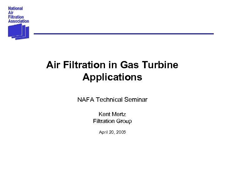Air Filtration in Gas Turbine Applications NAFA Technical Seminar Kent Mertz Filtration Group April