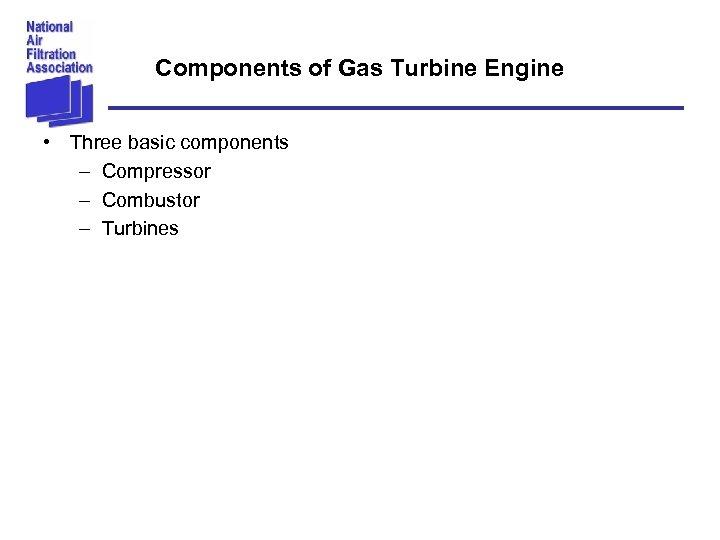 Components of Gas Turbine Engine • Three basic components – Compressor – Combustor –