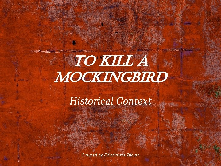To kill a Mockingbird Historical Context Created by Chadrenne Blouin