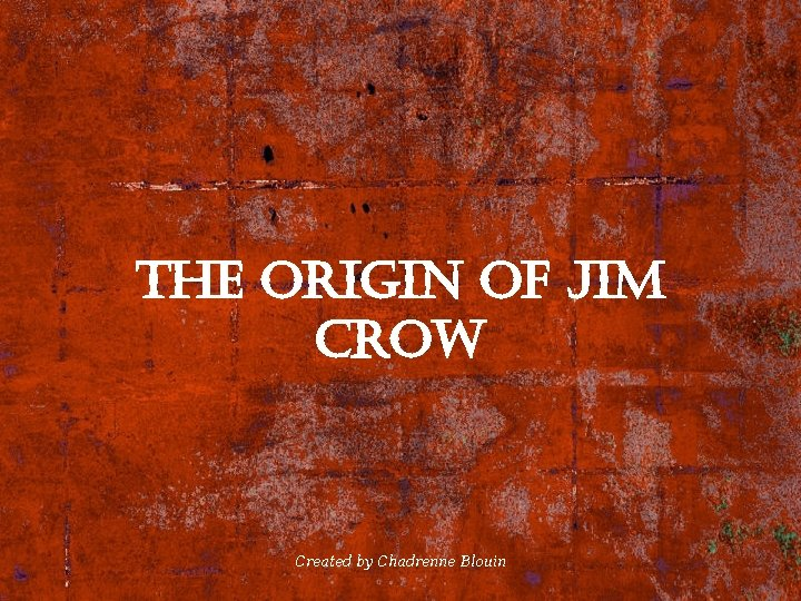 the origin of Jim crow Created by Chadrenne Blouin