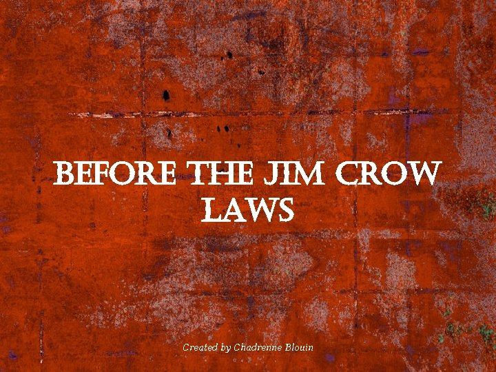 Before the Jim crow laws Created by Chadrenne Blouin
