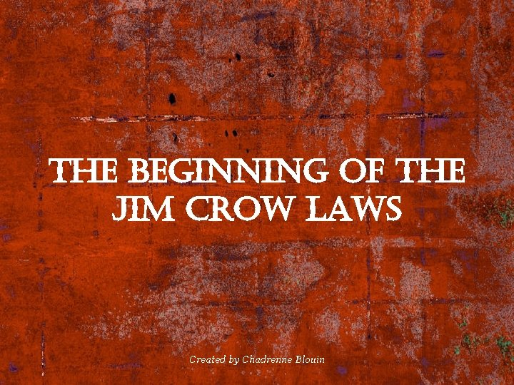 the Beginning of the Jim crow laws Created by Chadrenne Blouin