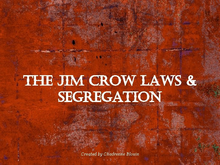 the Jim crow laws & segregation Created by Chadrenne Blouin