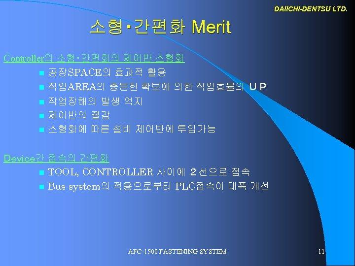 DAIICHI-DENTSU LTD. 소형・간편화 Merit Controller의 소형・간편화의 제어반 소형화 n 공장SPACE의 효과적 활용 n 작업AREA의