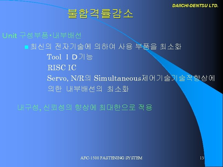 DAIICHI-DENTSU LTD. 불합격률감소 Unit 구성부품・내부배선 n 최신의 전자기술에 의하여 사용 부품을 최소화 Tool ID기능