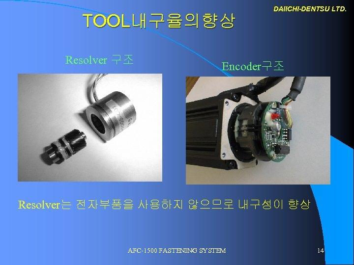 TOOL내구율의향상 Resolver 구조 DAIICHI-DENTSU LTD. Encoder구조 Resolver는 전자부품을 사용하지 않으므로 내구성이 향상 AFC-1500 FASTENING