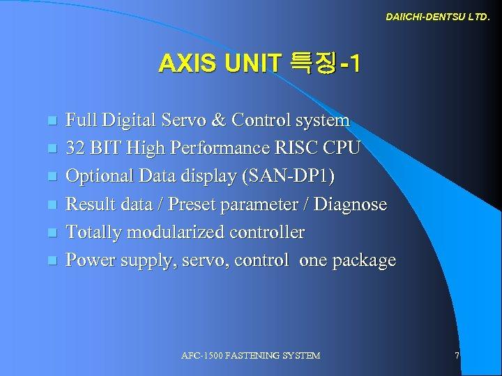 DAIICHI-DENTSU LTD. AXIS UNIT 특징-1 n n n Full Digital Servo & Control system