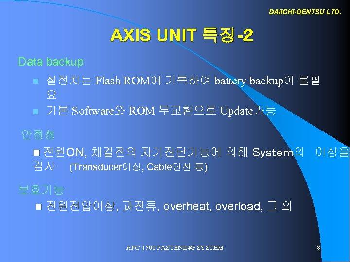 DAIICHI-DENTSU LTD. AXIS UNIT 특징-2 Data backup n n 설정치는 Flash ROM에 기록하여 battery