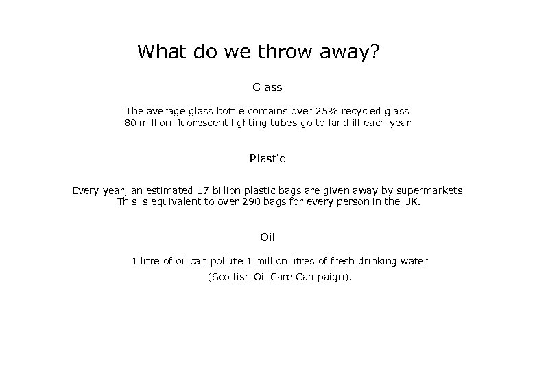 What do we throw away? Glass The average glass bottle contains over 25% recycled