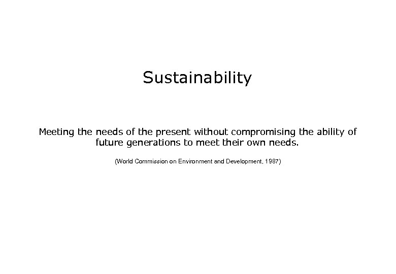 Sustainability Meeting the needs of the present without compromising the ability of future generations