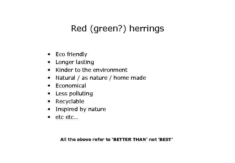 Red (green? ) herrings • • • Eco friendly Longer lasting Kinder to the