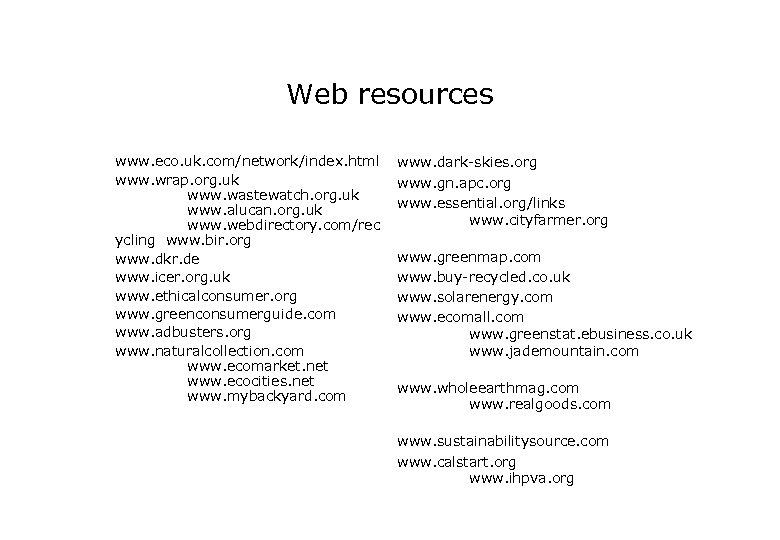 Web resources www. eco. uk. com/network/index. html www. wrap. org. uk www. wastewatch. org.