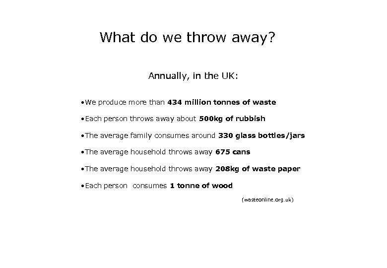 What do we throw away? Annually, in the UK: • We produce more than