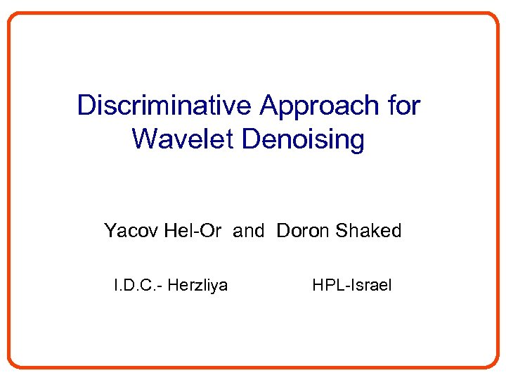 Discriminative Approach for Wavelet Denoising Yacov Hel-Or and Doron Shaked I. D. C. -