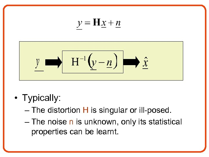 • Typically: – The distortion H is singular or ill-posed. – The noise