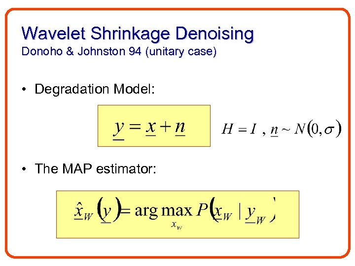 Wavelet Shrinkage Denoising Donoho & Johnston 94 (unitary case) • Degradation Model: • The