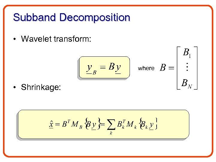 Subband Decomposition • Wavelet transform: where • Shrinkage: