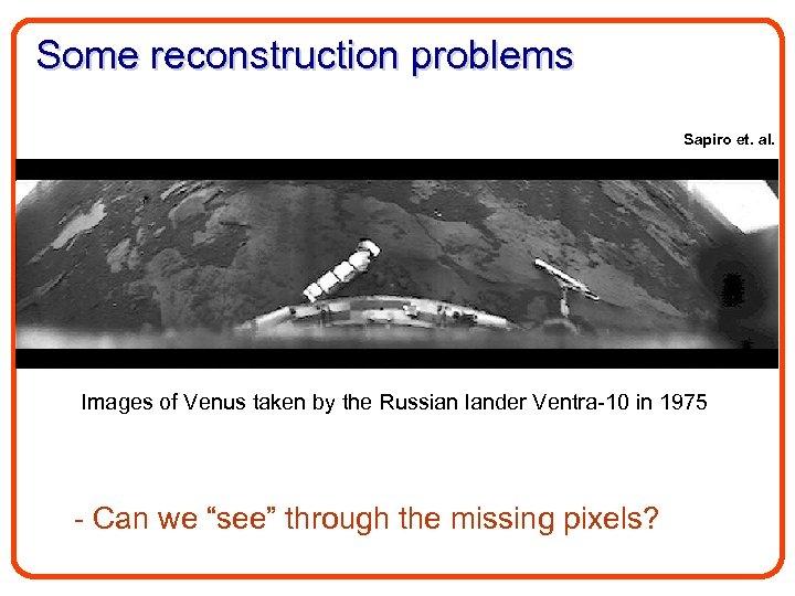 Some reconstruction problems Sapiro et. al. Images of Venus taken by the Russian lander