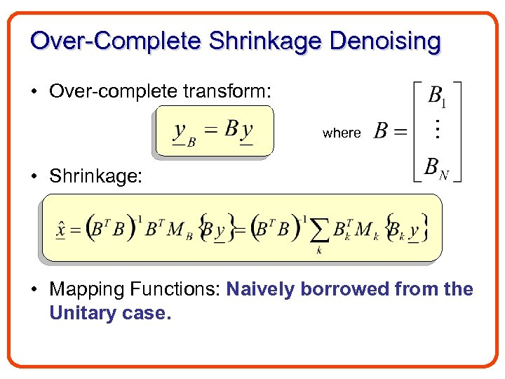 Over-Complete Shrinkage Denoising • Over-complete transform: where • Shrinkage: • Mapping Functions: Naively borrowed