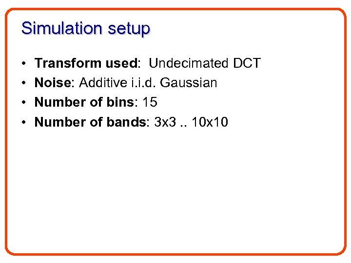 Simulation setup • • Transform used: Undecimated DCT Noise: Additive i. i. d. Gaussian