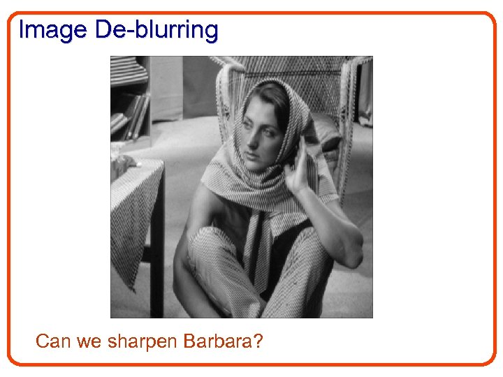 Image De-blurring Can we sharpen Barbara?