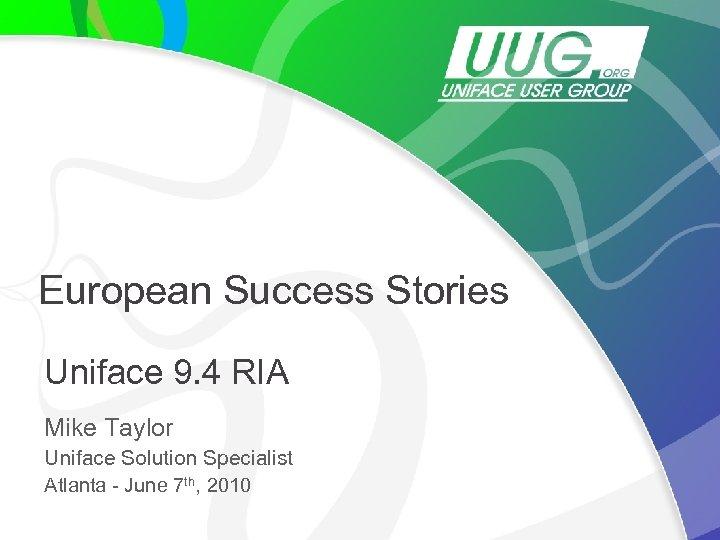 European Success Stories Uniface 9. 4 RIA Mike Taylor Uniface Solution Specialist Atlanta -