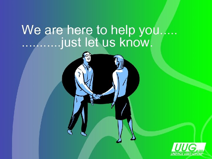 We are here to help you. . . . just let us know. Slide