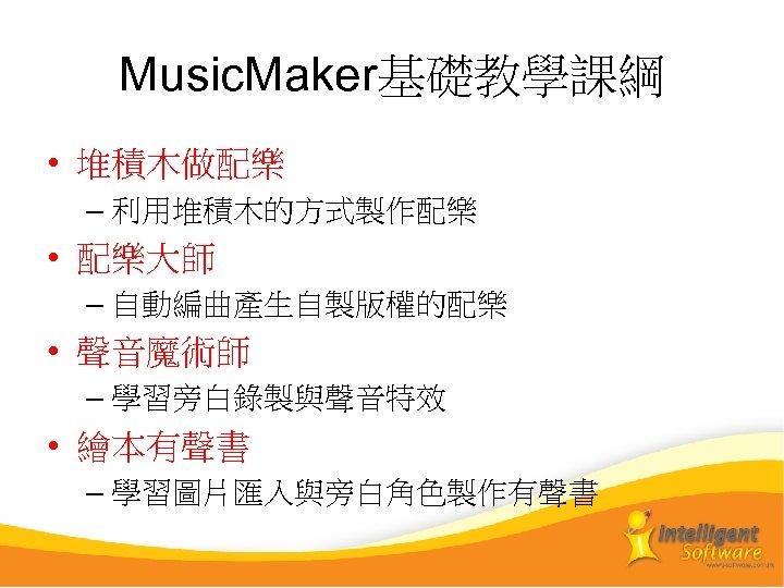 Music. Maker基礎教學課綱 • 堆積木做配樂 – 利用堆積木的方式製作配樂 • 配樂大師 – 自動編曲產生自製版權的配樂 • 聲音魔術師 – 學習旁白錄製與聲音特效
