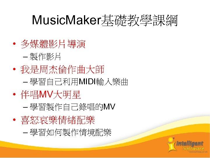 Music. Maker基礎教學課綱 • 多媒體影片導演 – 製作影片 • 我是周杰倫作曲大師 – 學習自己利用MIDI輸入樂曲 • 伴唱MV大明星 – 學習製作自己錄唱的MV