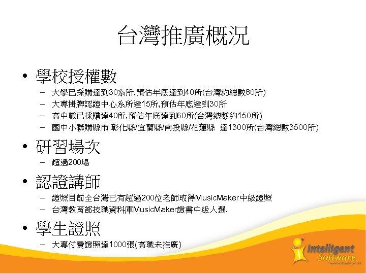 台灣推廣概況 • 學校授權數 – – 大學已採購達到 30系所, 預估年底達到 40所(台灣約總數 80所) 大專掛牌認證中心系所達 15所, 預估年底達到 30所