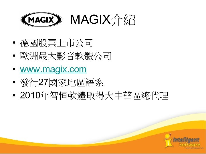 MAGIX介紹 • • • 德國股票上市公司 歐洲最大影音軟體公司 www. magix. com 發行27國家地區語系 2010年智恒軟體取得大中華區總代理