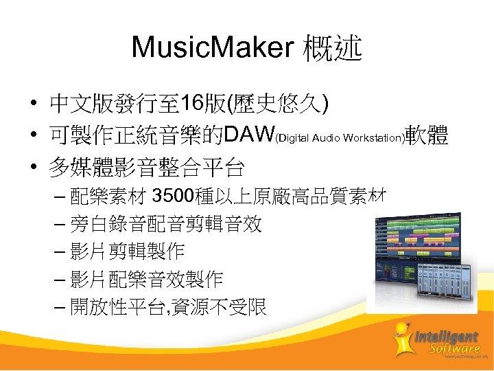 Music. Maker 概述 • 中文版發行至 16版(歷史悠久) • 可製作正統音樂的DAW(Digital Audio Workstation)軟體 • 多媒體影音整合平台 – 配樂素材