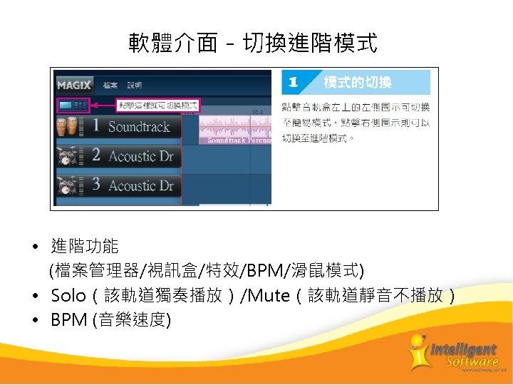 軟體介面-切換進階模式 • 進階功能 (檔案管理器/視訊盒/特效/BPM/滑鼠模式) • Solo(該軌道獨奏播放)/Mute(該軌道靜音不播放) • BPM (音樂速度)