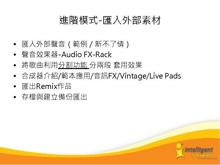 進階模式-匯入外部素材 • • • 匯入外部聲音(範例/新不了情) 聲音效果器-Audio FX-Rack 將歌曲利用分割功能 分兩段 套用效果 合成器介紹/範本應用/音訊FX/Vintage/Live Pads 匯出Remix作品 存檔與建立備份匯出