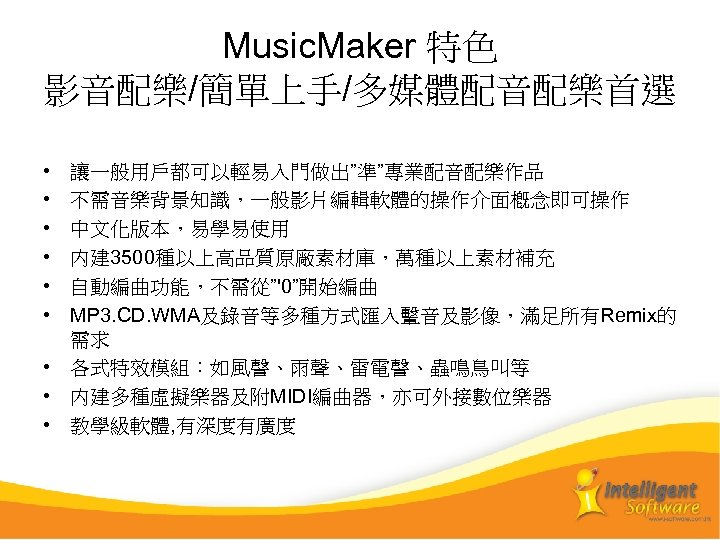 "Music. Maker 特色 影音配樂/簡單上手/多媒體配音配樂首選 • • • 讓一般用戶都可以輕易入門做出""準""專業配音配樂作品 不需音樂背景知識,一般影片編輯軟體的操作介面槪念即可操作 中文化版本,易學易使用 内建 3500種以上高品質原廠素材庫,萬種以上素材補充 自動編曲功能,不需從""'0""開始編曲 MP"