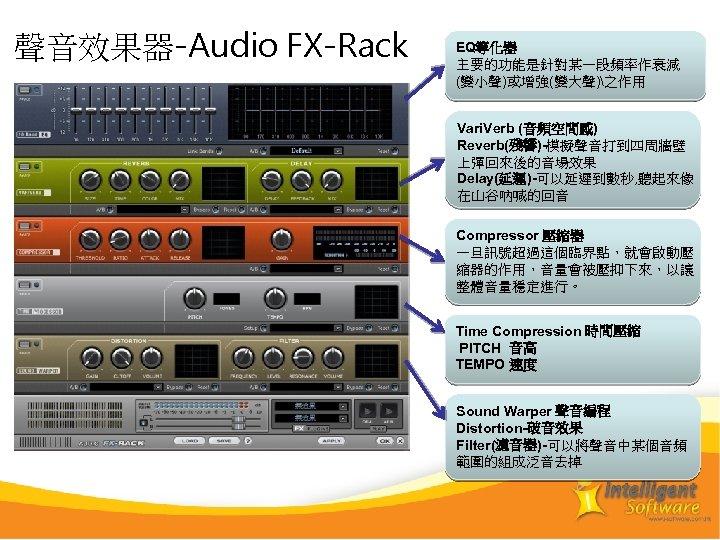 聲音效果器-Audio FX-Rack EQ等化器 主要的功能是針對某一段頻率作衰減 (變小聲)或增強(變大聲)之作用 Vari. Verb (音頻空間感) Reverb(殘響)-模擬聲音打到四周牆壁 上彈回來後的音場效果 Delay(延遲)-可以延遲到數秒, 聽起來像 在山谷吶喊的回音 Compressor