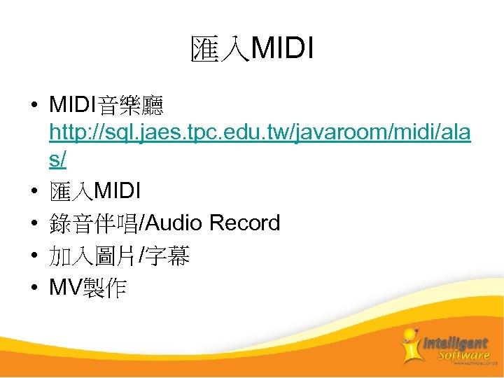 匯入MIDI • MIDI音樂廳 http: //sql. jaes. tpc. edu. tw/javaroom/midi/ala s/ • 匯入MIDI • 錄音伴唱/Audio