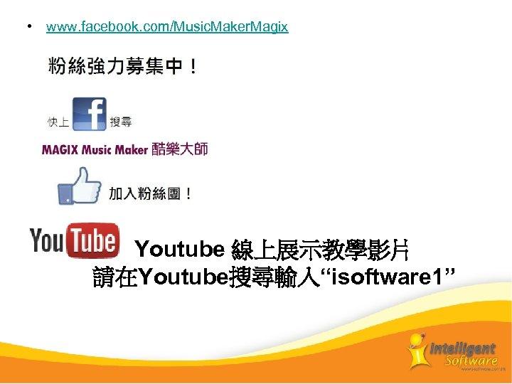 "• www. facebook. com/Music. Maker. Magix Youtube 線上展示教學影片 請在Youtube搜尋輸入""isoftware 1"""