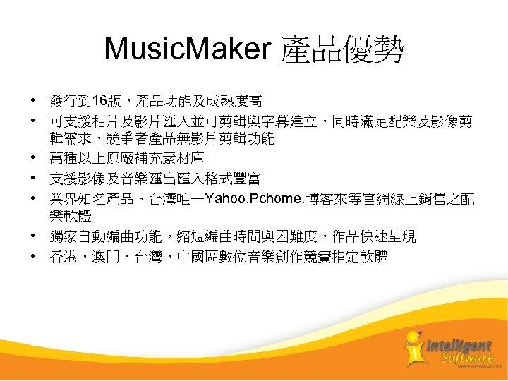 Music. Maker 產品優勢 • 發行到 16版,產品功能及成熟度高 • 可支援相片及影片匯入並可剪輯與字幕建立,同時滿足配樂及影像剪 輯需求,競爭者產品無影片剪輯功能 • 萬種以上原廠補充素材庫 • 支援影像及音樂匯出匯入格式豐富 •