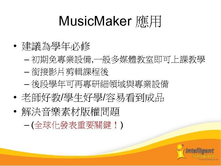 Music. Maker 應用 • 建議為學年必修 – 初期免專業設備, 一般多媒體教室即可上課教學 – 銜接影片剪輯課程後 – 後段學年可再專研細領域與專業設備 • 老師好教/學生好學/容易看到成品