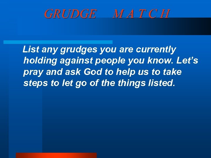 GRUDGE MATCH List any grudges you are currently holding against people you know. Let's
