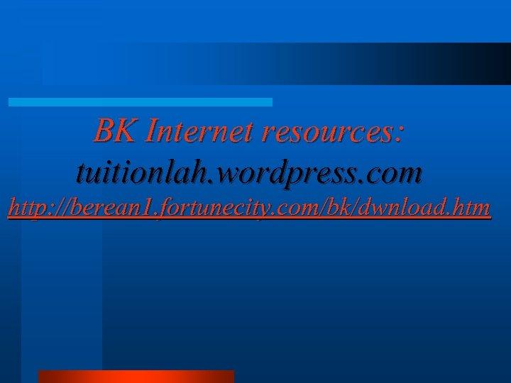 BK Internet resources: tuitionlah. wordpress. com http: //berean 1. fortunecity. com/bk/dwnload. htm