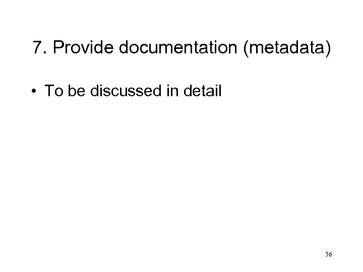 7. Provide documentation (metadata) • To be discussed in detail 56