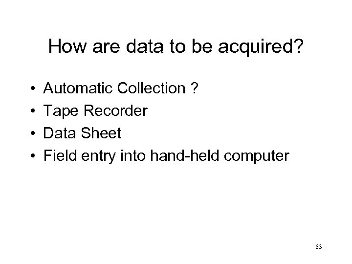How are data to be acquired? • • Automatic Collection ? Tape Recorder Data