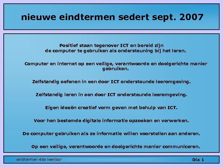 nieuwe eindtermen sedert sept. 2007 Positief staan tegenover ICT en bereid zijn de computer