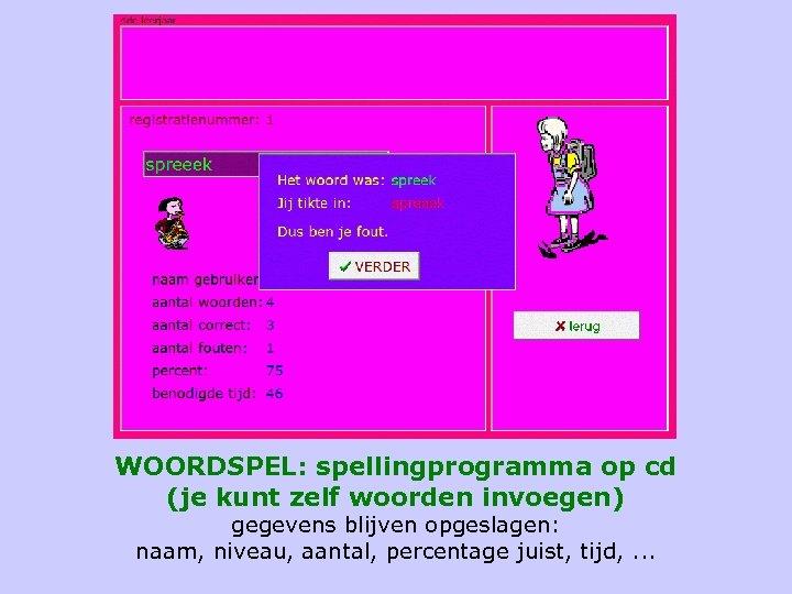 WOORDSPEL: spellingprogramma op cd (je kunt zelf woorden invoegen) gegevens blijven opgeslagen: naam, niveau,