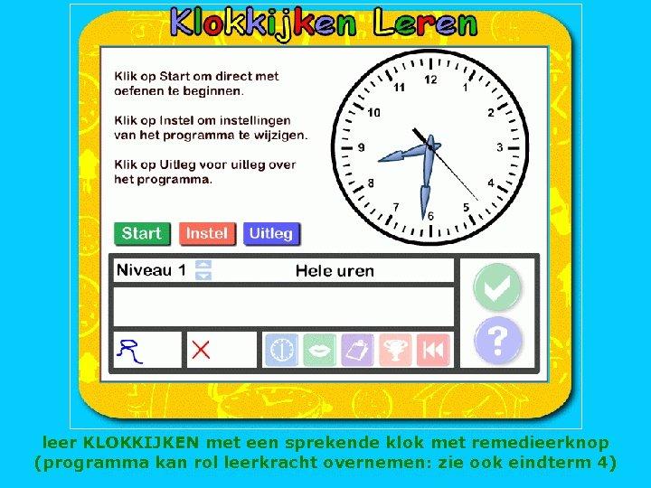 leer KLOKKIJKEN met een sprekende klok met remedieerknop (programma kan rol leerkracht overnemen: zie